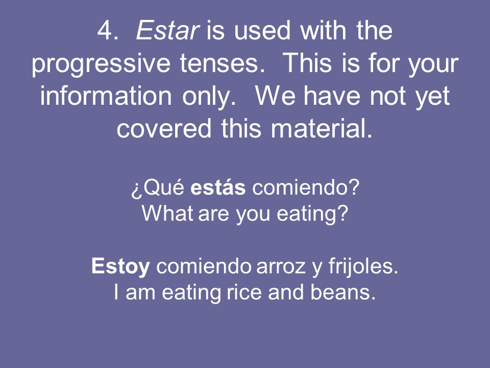4. Estar is used with the progressive tenses. This is for your information only.