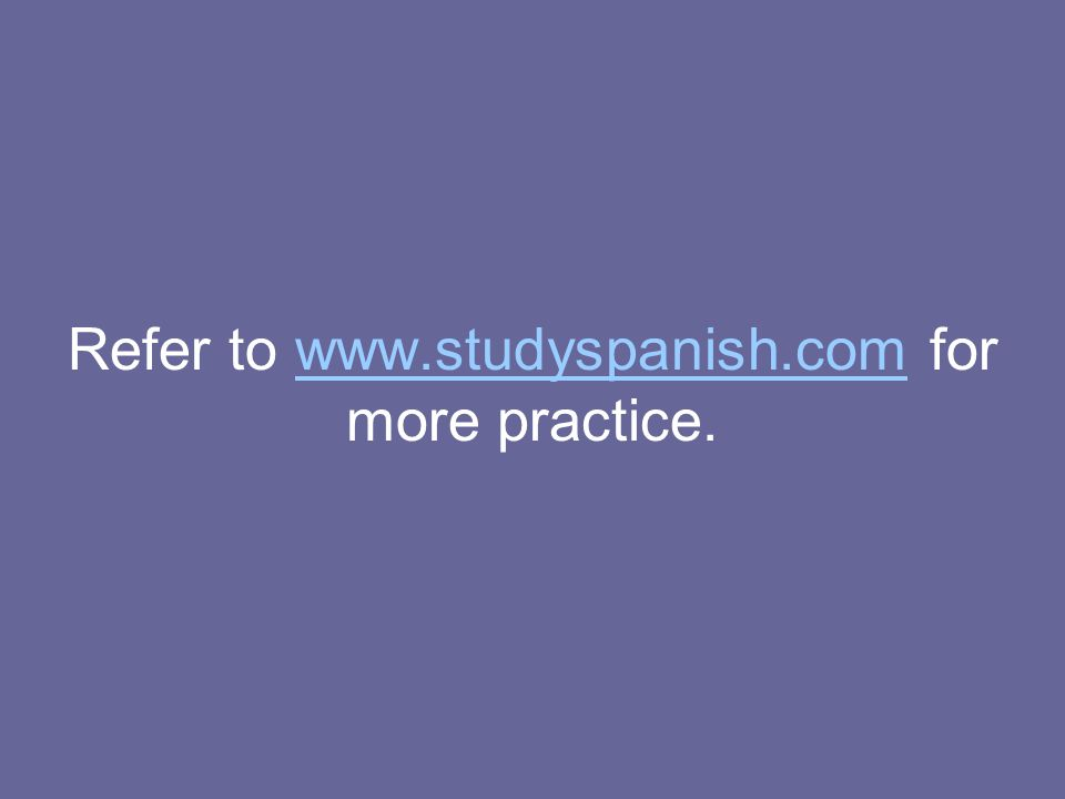 Refer to www.studyspanish.com for more practice.www.studyspanish.com