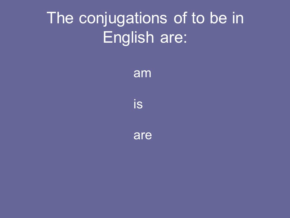 The conjugations of to be in English are: am is are