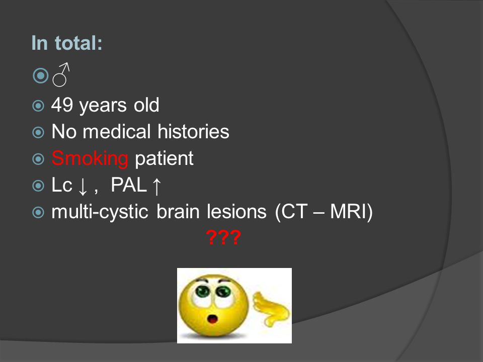 In total:  ♂  49 years old  No medical histories  Smoking patient  Lc ↓, PAL ↑  multi-cystic brain lesions (CT – MRI) ???