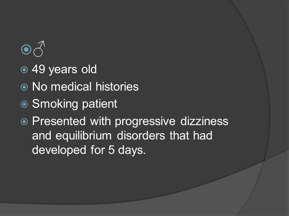 ♂♂  49 years old  No medical histories  Smoking patient  Presented with progressive dizziness and equilibrium disorders that had developed for 5 days.