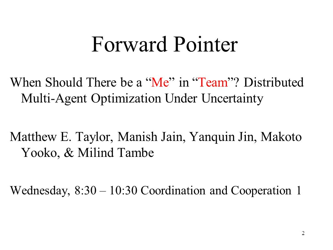 "Forward Pointer When Should There be a ""Me"" in ""Team""? Distributed Multi-Agent Optimization Under Uncertainty Matthew E. Taylor, Manish Jain, Yanquin"