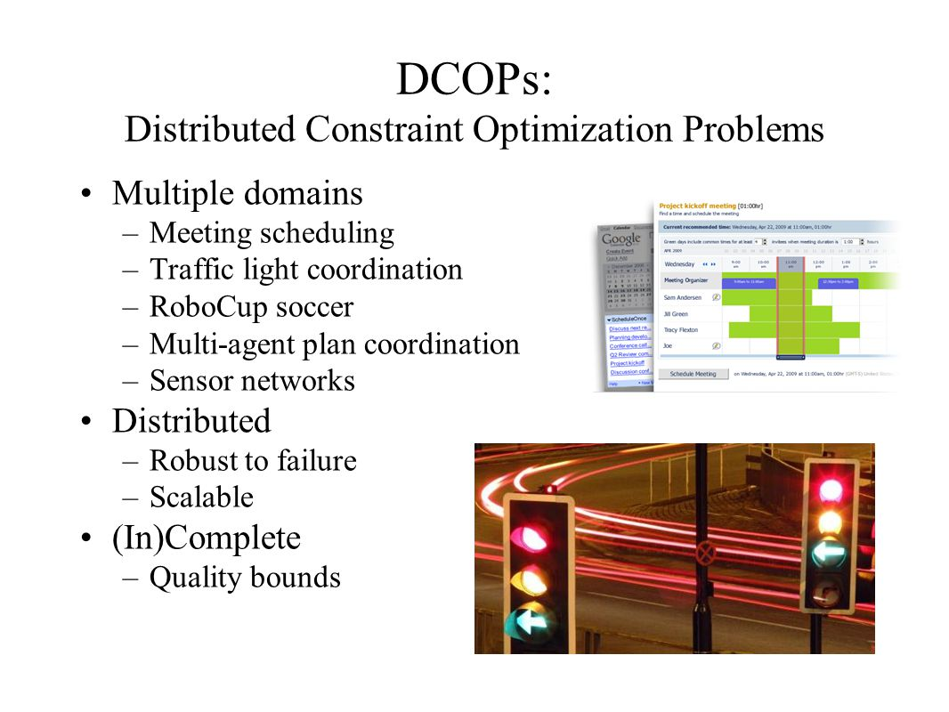 DCOPs: Distributed Constraint Optimization Problems Multiple domains –Meeting scheduling –Traffic light coordination –RoboCup soccer –Multi-agent plan