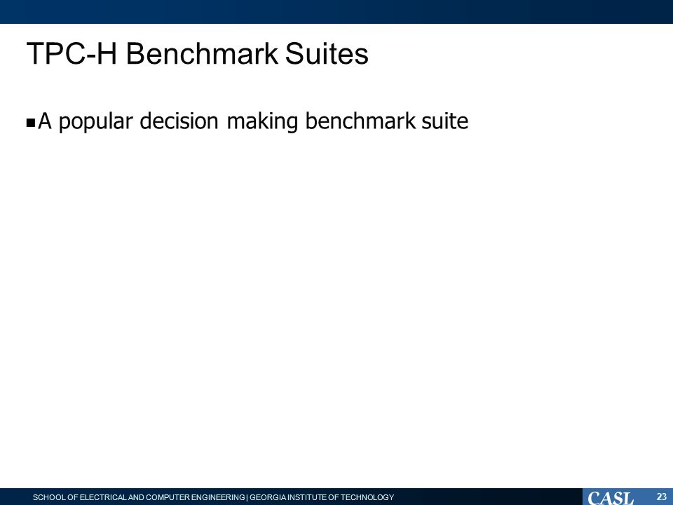 SCHOOL OF ELECTRICAL AND COMPUTER ENGINEERING | GEORGIA INSTITUTE OF TECHNOLOGY TPC-H Benchmark Suites 23 A popular decision making benchmark suite Micro-benchmarks are common patterns from TPC-H Baseline: directly using primitive implementation without fusion Optimized: fusing all primitives of each pattern