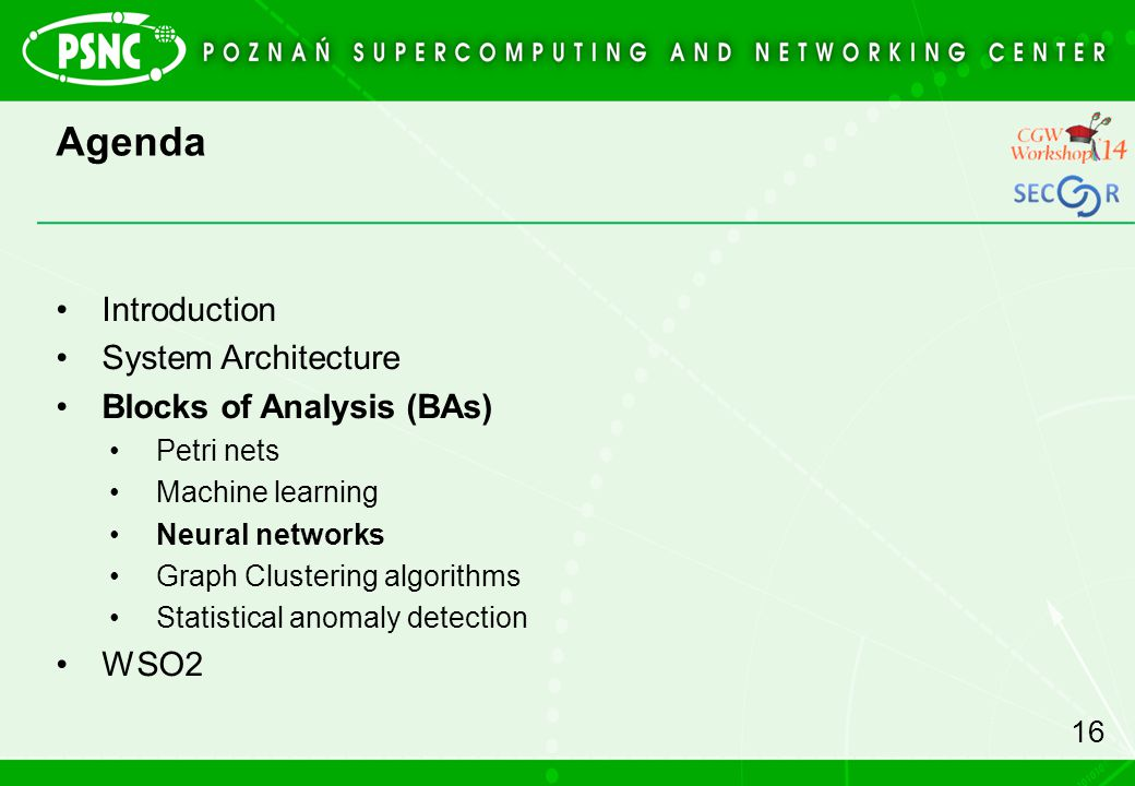 Agenda Introduction System Architecture Blocks of Analysis (BAs) Petri nets Machine learning Neural networks Graph Clustering algorithms Statistical anomaly detection WSO2 16