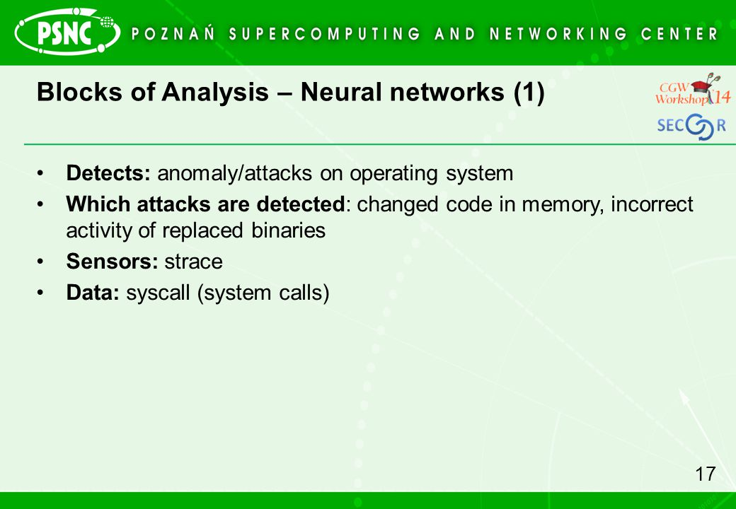 Blocks of Analysis – Neural networks (1) 17 Detects: anomaly/attacks on operating system Which attacks are detected: changed code in memory, incorrect activity of replaced binaries Sensors: strace Data: syscall (system calls)
