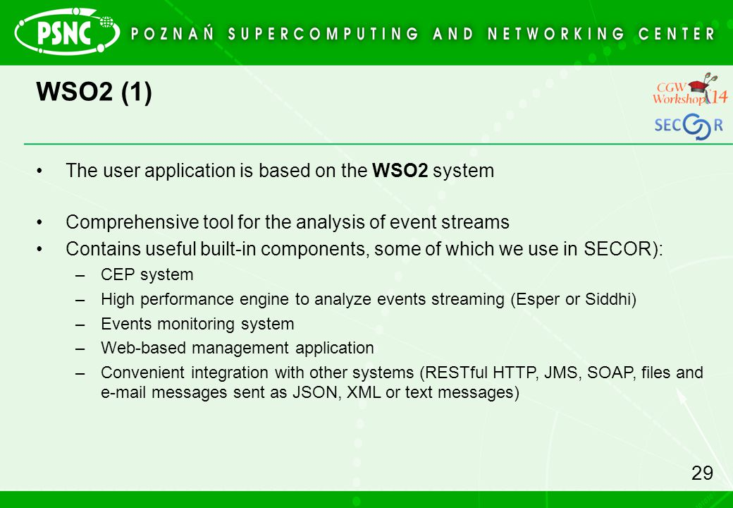 WSO2 (1) The user application is based on the WSO2 system Comprehensive tool for the analysis of event streams Contains useful built-in components, some of which we use in SECOR): –CEP system –High performance engine to analyze events streaming (Esper or Siddhi) –Events monitoring system –Web-based management application –Convenient integration with other systems (RESTful HTTP, JMS, SOAP, files and e-mail messages sent as JSON, XML or text messages) 29