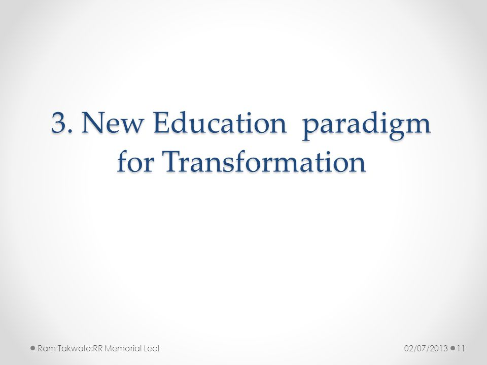 3. New Education paradigm for Transformation 02/07/2013Ram Takwale:RR Memorial Lect11