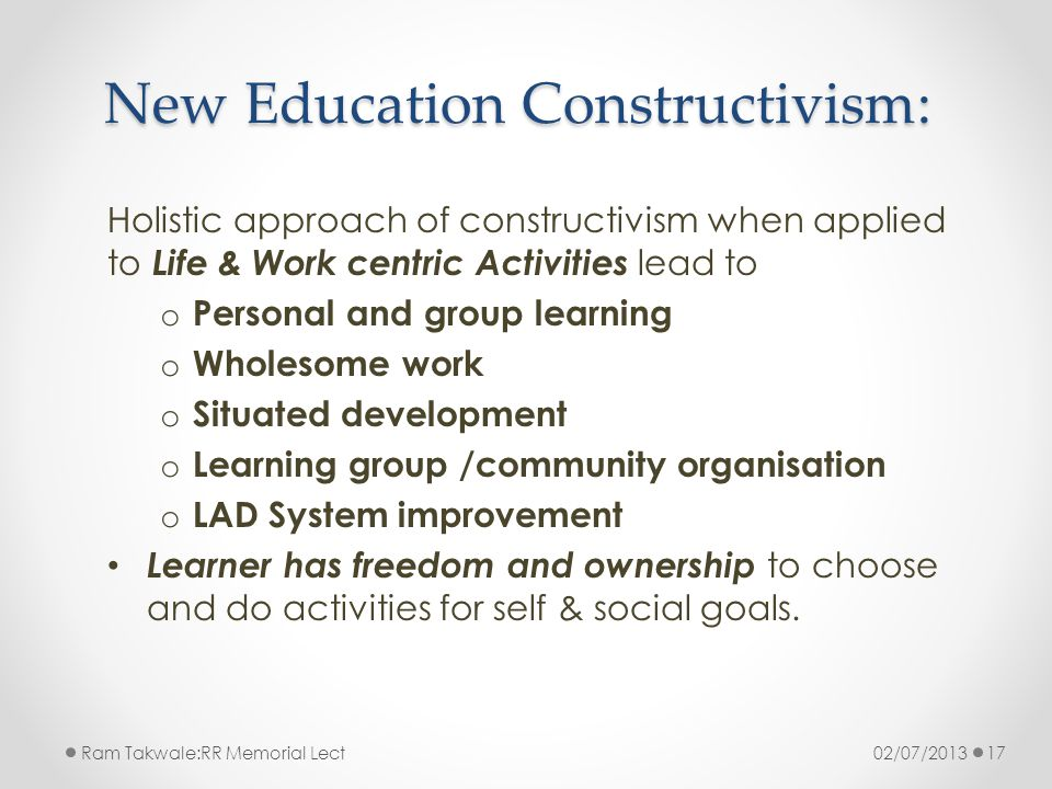 New Education Constructivism: Holistic approach of constructivism when applied to Life & Work centric Activities lead to o Personal and group learning o Wholesome work o Situated development o Learning group /community organisation o LAD System improvement Learner has freedom and ownership to choose and do activities for self & social goals.