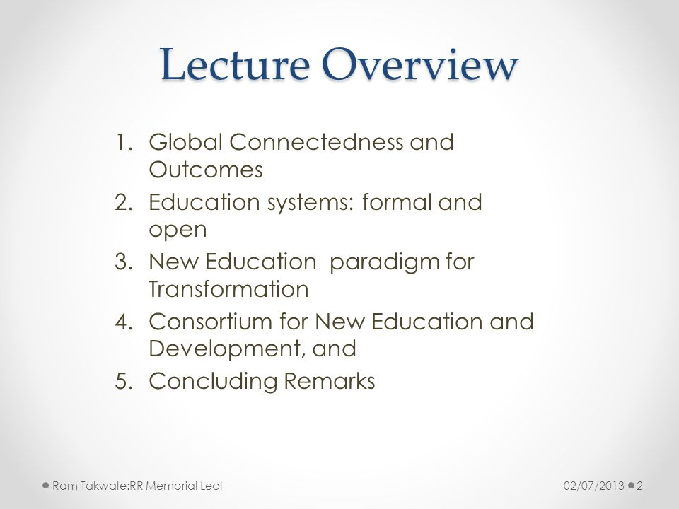 Lecture Overview 1.Global Connectedness and Outcomes 2.Education systems: formal and open 3.New Education paradigm for Transformation 4.Consortium for New Education and Development, and 5.Concluding Remarks 02/07/2013Ram Takwale:RR Memorial Lect2