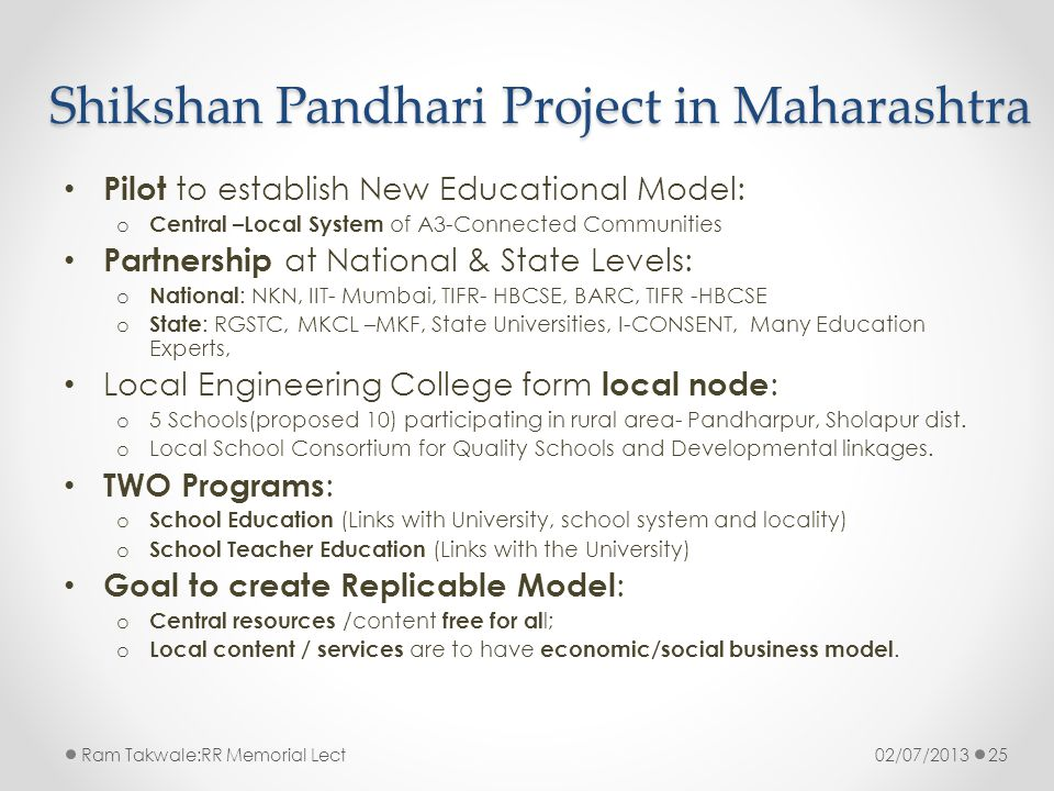 Shikshan Pandhari Project in Maharashtra Pilot to establish New Educational Model: o Central –Local System of A3-Connected Communities Partnership at National & State Levels: o National : NKN, IIT- Mumbai, TIFR- HBCSE, BARC, TIFR -HBCSE o State : RGSTC, MKCL –MKF, State Universities, I-CONSENT, Many Education Experts, Local Engineering College form local node : o 5 Schools(proposed 10) participating in rural area- Pandharpur, Sholapur dist.