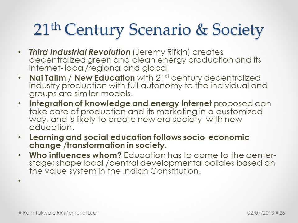 21 th Century Scenario & Society Third Industrial Revolution (Jeremy Rifkin) creates decentralized green and clean energy production and its internet- local/regional and global Nai Talim / New Education with 21 st century decentralized industry production with full autonomy to the individual and groups are similar models.