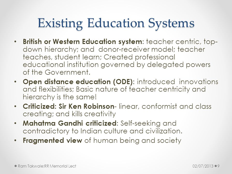 Existing Education Systems British or Western Education system : teacher centric, top- down hierarchy; and donor-receiver model; teacher teaches, stud