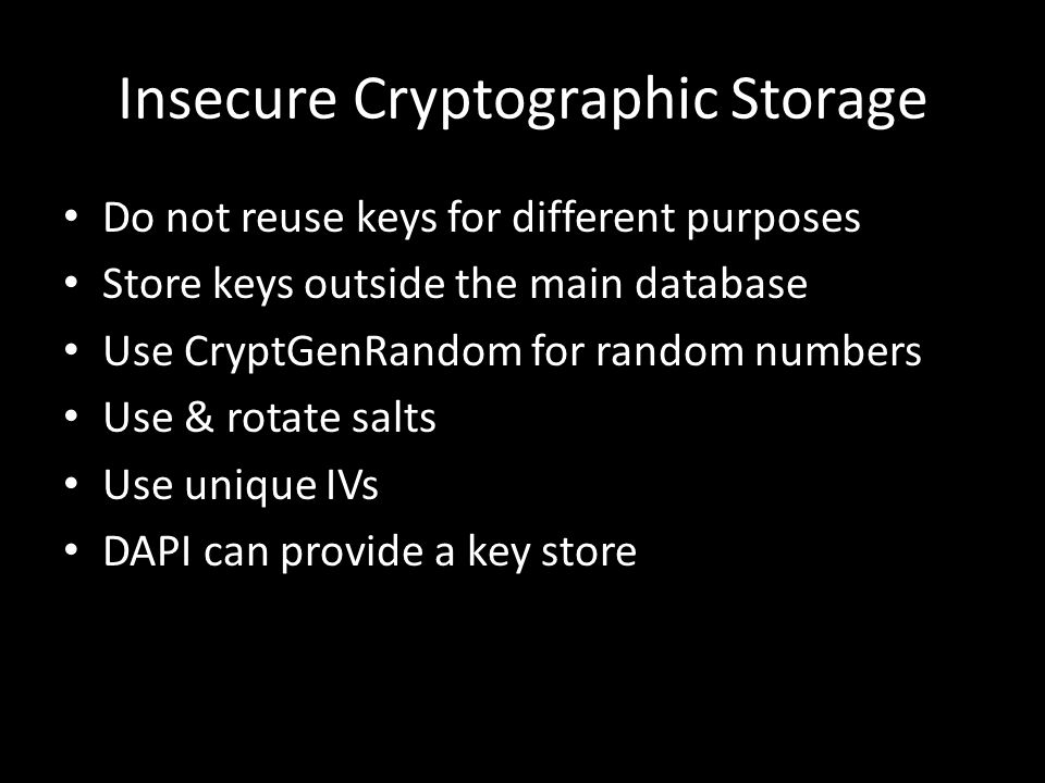Insecure Cryptographic Storage Do not reuse keys for different purposes Store keys outside the main database Use CryptGenRandom for random numbers Use & rotate salts Use unique IVs DAPI can provide a key store