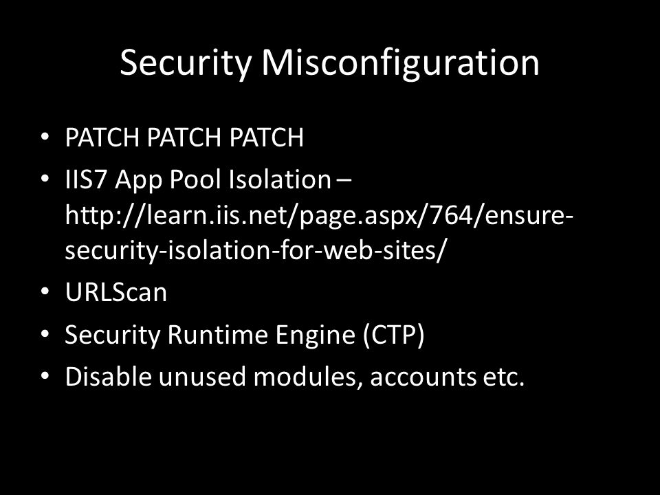 Security Misconfiguration PATCH PATCH PATCH IIS7 App Pool Isolation – http://learn.iis.net/page.aspx/764/ensure- security-isolation-for-web-sites/ URLScan Security Runtime Engine (CTP) Disable unused modules, accounts etc.