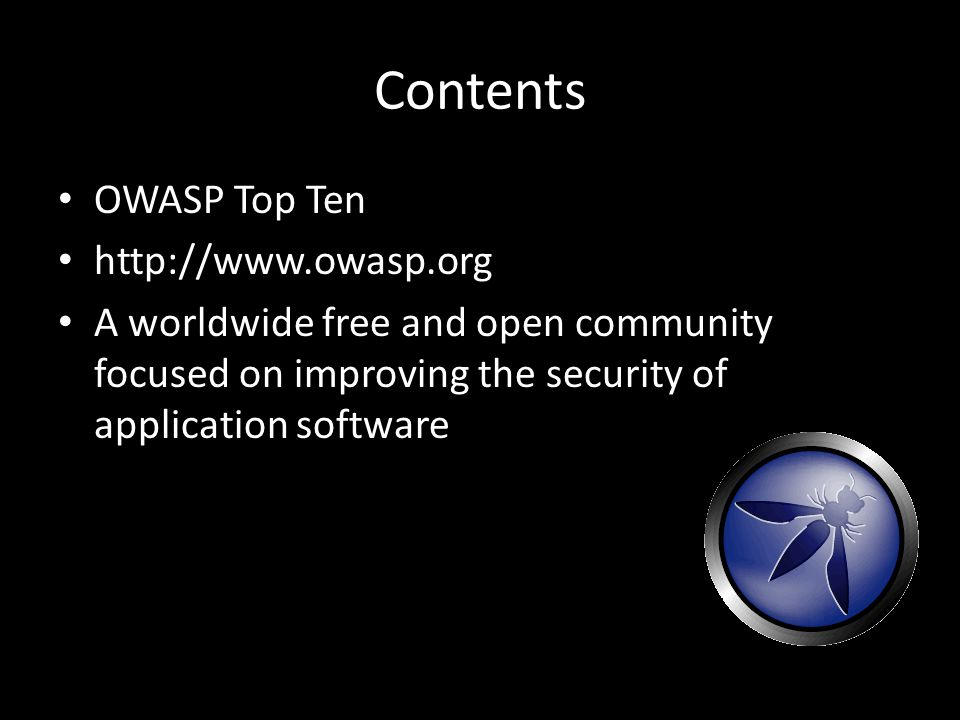 Contents OWASP Top Ten http://www.owasp.org A worldwide free and open community focused on improving the security of application software