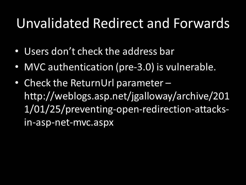 Unvalidated Redirect and Forwards Users don't check the address bar MVC authentication (pre-3.0) is vulnerable.