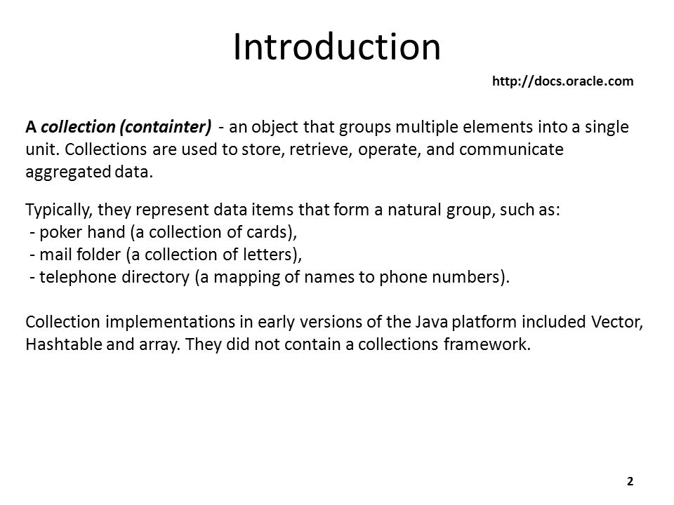 Introduction 2 http://docs.oracle.com A collection (containter) - an object that groups multiple elements into a single unit.