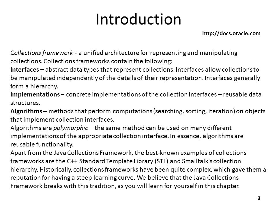 Introduction 3 http://docs.oracle.com Collections framework - a unified architecture for representing and manipulating collections. Collections framew
