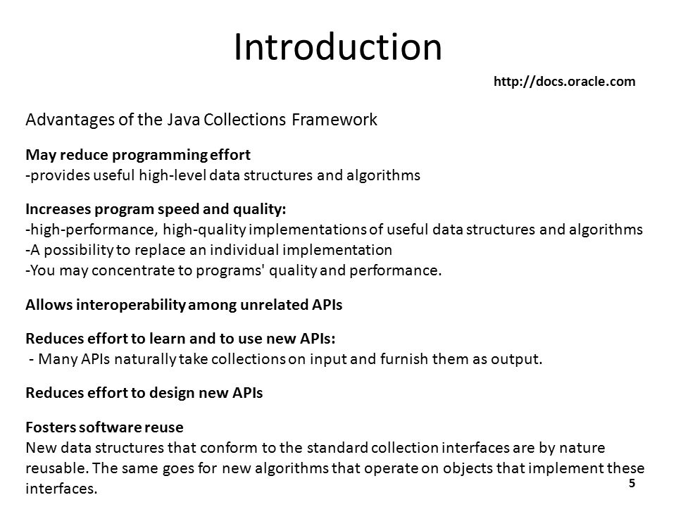 Introduction 5 http://docs.oracle.com May reduce programming effort -provides useful high-level data structures and algorithms Advantages of the Java Collections Framework Increases program speed and quality: -high-performance, high-quality implementations of useful data structures and algorithms -A possibility to replace an individual implementation -You may concentrate to programs quality and performance.