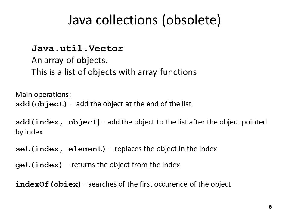 Java collections (obsolete) Main operations: add(object) – add the object at the end of the list Java.util.Vector An array of objects.