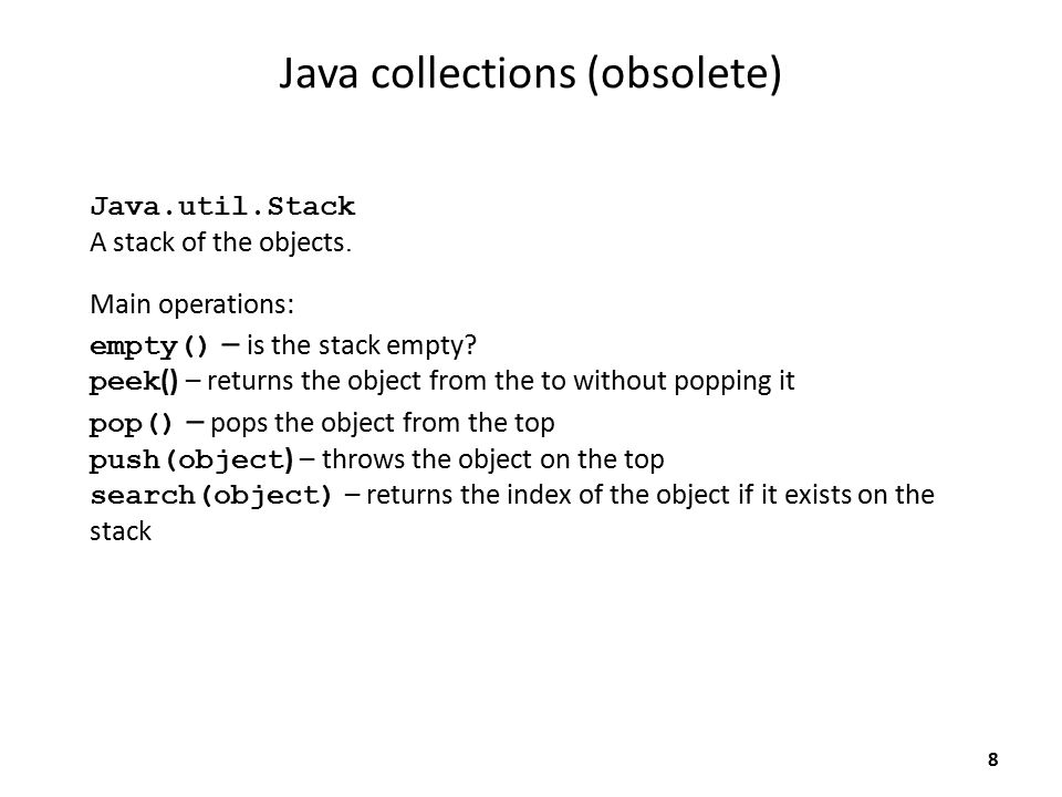 Java collections (obsolete) Java.util.Stack A stack of the objects. Main operations: empty() – is the stack empty? peek () – returns the object from t