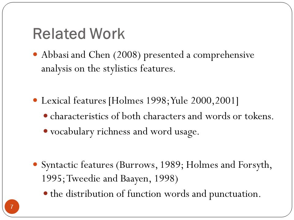 Related Work Abbasi and Chen (2008) presented a comprehensive analysis on the stylistics features. Lexical features [Holmes 1998; Yule 2000,2001] char