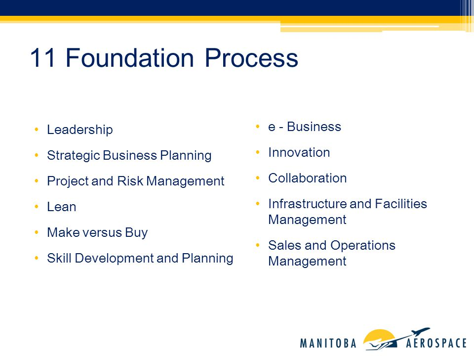 Leadership Strategic Business Planning Project and Risk Management Lean Make versus Buy Skill Development and Planning 11 Foundation Process e - Business Innovation Collaboration Infrastructure and Facilities Management Sales and Operations Management