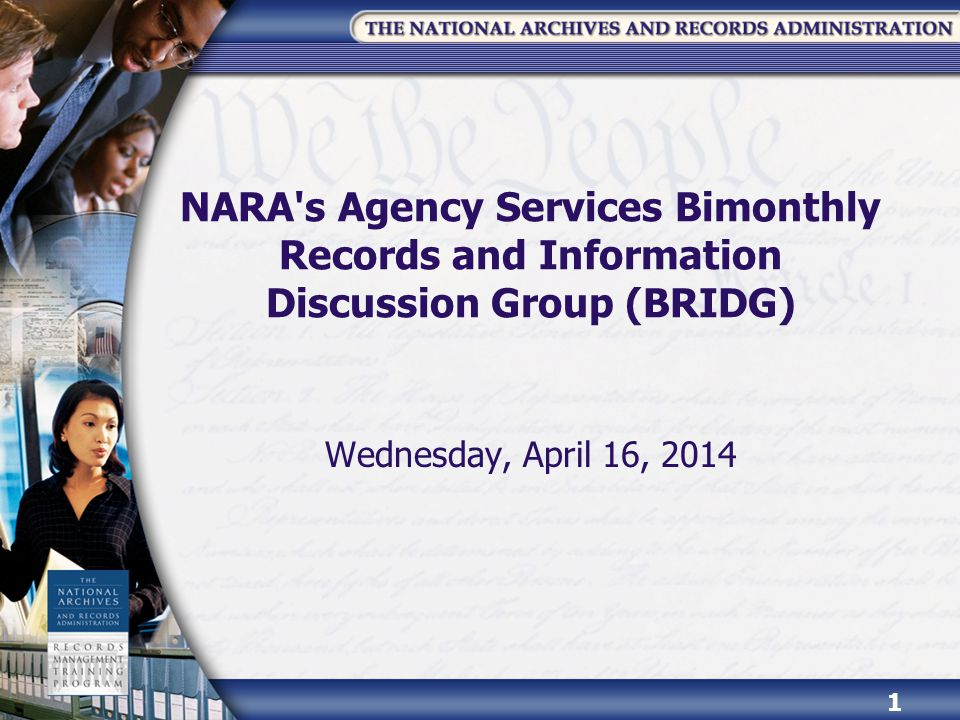 NARA's Agency Services Bimonthly Records and Information Discussion Group (BRIDG) Wednesday, April 16, 2014 1