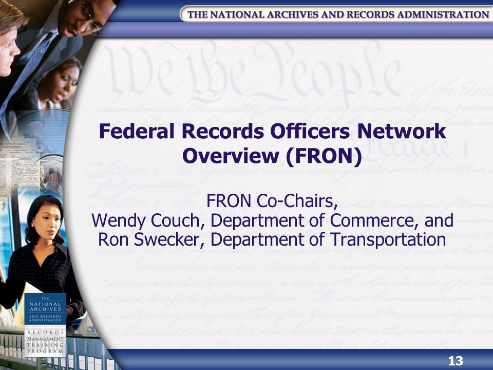 Federal Records Officers Network Overview (FRON) FRON Co-Chairs, Wendy Couch, Department of Commerce, and Ron Swecker, Department of Transportation 13