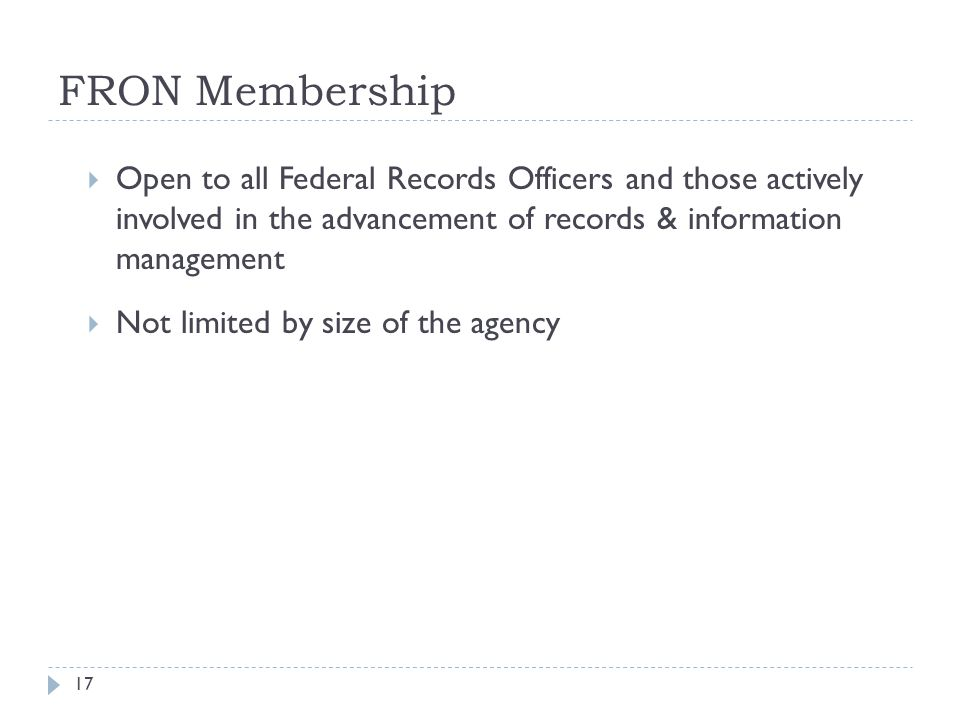 FRON Membership 17  Open to all Federal Records Officers and those actively involved in the advancement of records & information management  Not lim