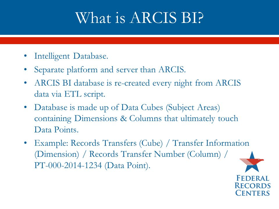 What is ARCIS BI? Intelligent Database. Separate platform and server than ARCIS. ARCIS BI database is re-created every night from ARCIS data via ETL s