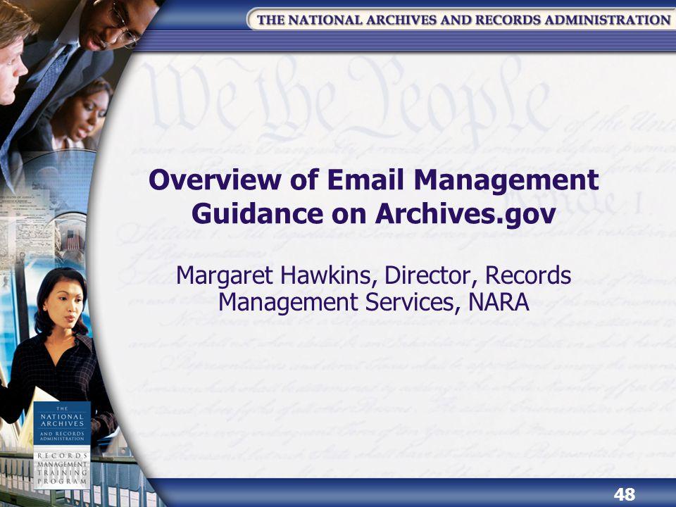 Overview of Email Management Guidance on Archives.gov Margaret Hawkins, Director, Records Management Services, NARA 48