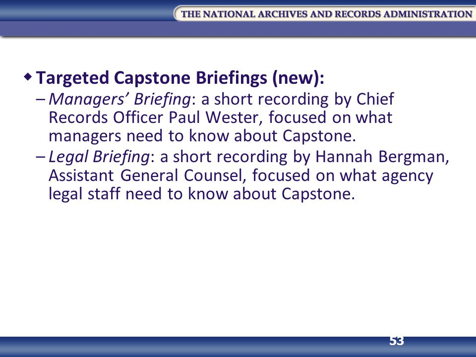 53  Targeted Capstone Briefings (new): –Managers' Briefing: a short recording by Chief Records Officer Paul Wester, focused on what managers need to