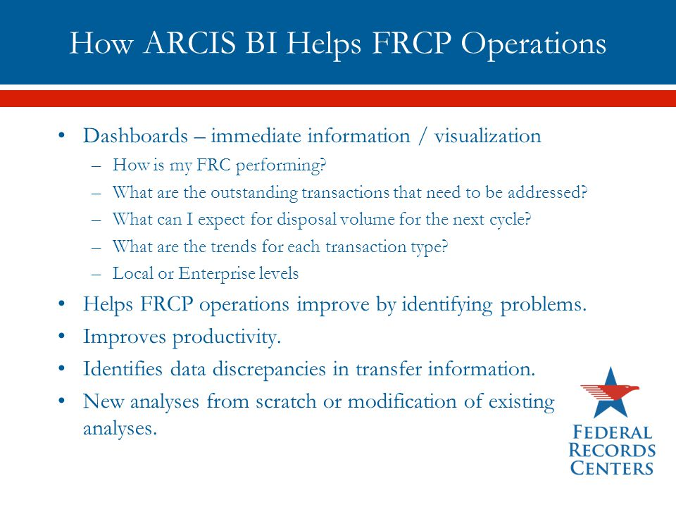 How ARCIS BI Helps FRCP Operations Dashboards – immediate information / visualization –How is my FRC performing? –What are the outstanding transaction