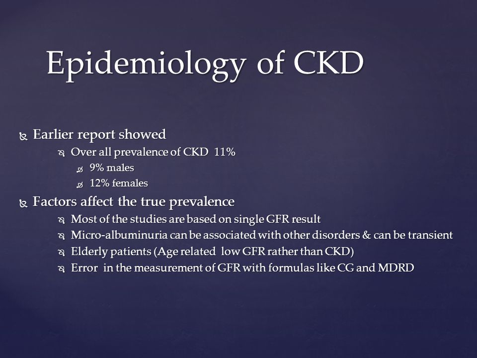  Earlier report showed  Over all prevalence of CKD 11%  9% males  12% females  Factors affect the true prevalence  Most of the studies are based on single GFR result  Micro-albuminuria can be associated with other disorders & can be transient  Elderly patients (Age related low GFR rather than CKD)  Error in the measurement of GFR with formulas like CG and MDRD Epidemiology of CKD