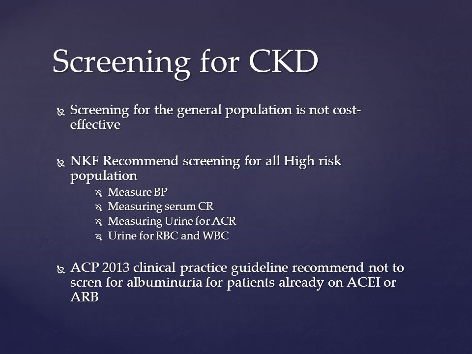  Screening for the general population is not cost- effective  NKF Recommend screening for all High risk population  Measure BP  Measuring serum CR  Measuring Urine for ACR  Urine for RBC and WBC  ACP 2013 clinical practice guideline recommend not to scren for albuminuria for patients already on ACEI or ARB Screening for CKD