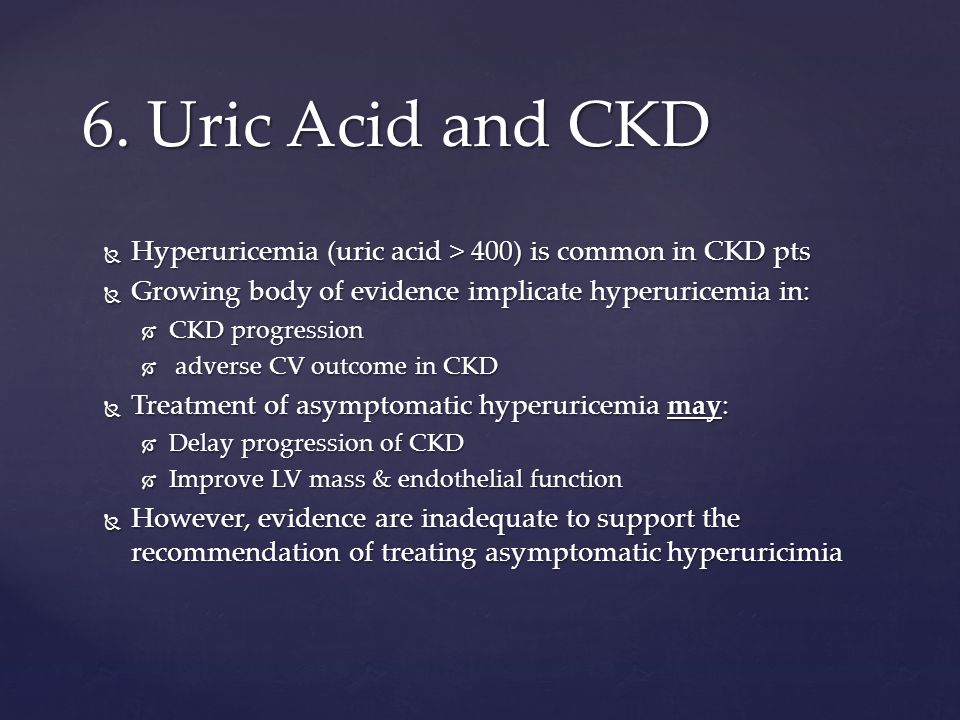  Hyperuricemia (uric acid > 400) is common in CKD pts  Growing body of evidence implicate hyperuricemia in:  CKD progression  adverse CV outcome in CKD  Treatment of asymptomatic hyperuricemia may:  Delay progression of CKD  Improve LV mass & endothelial function  However, evidence are inadequate to support the recommendation of treating asymptomatic hyperuricimia 6.