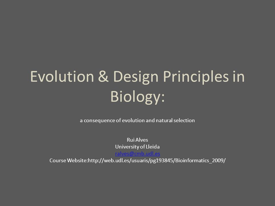 Evolution & Design Principles in Biology: a consequence of evolution and natural selection Rui Alves University of Lleida ralves@cmb.udl.es Course Website:http://web.udl.es/usuaris/pg193845/Bioinformatics_2009/