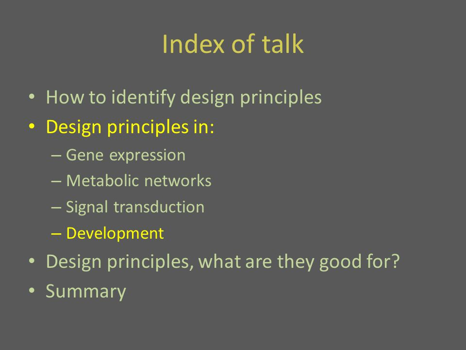 Index of talk How to identify design principles Design principles in: – Gene expression – Metabolic networks – Signal transduction – Development Design principles, what are they good for.