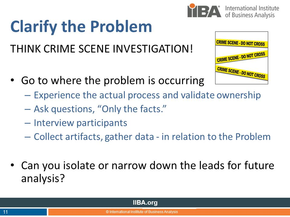 © International Institute of Business Analysis IIBA.org Clarify the Problem THINK CRIME SCENE INVESTIGATION.