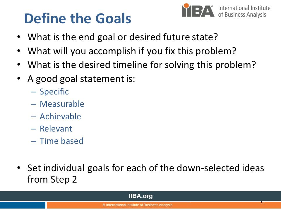 © International Institute of Business Analysis IIBA.org Define the Goals What is the end goal or desired future state.