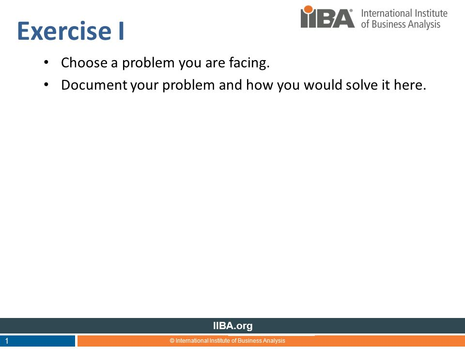 © International Institute of Business Analysis IIBA.org Exercise I Choose a problem you are facing.