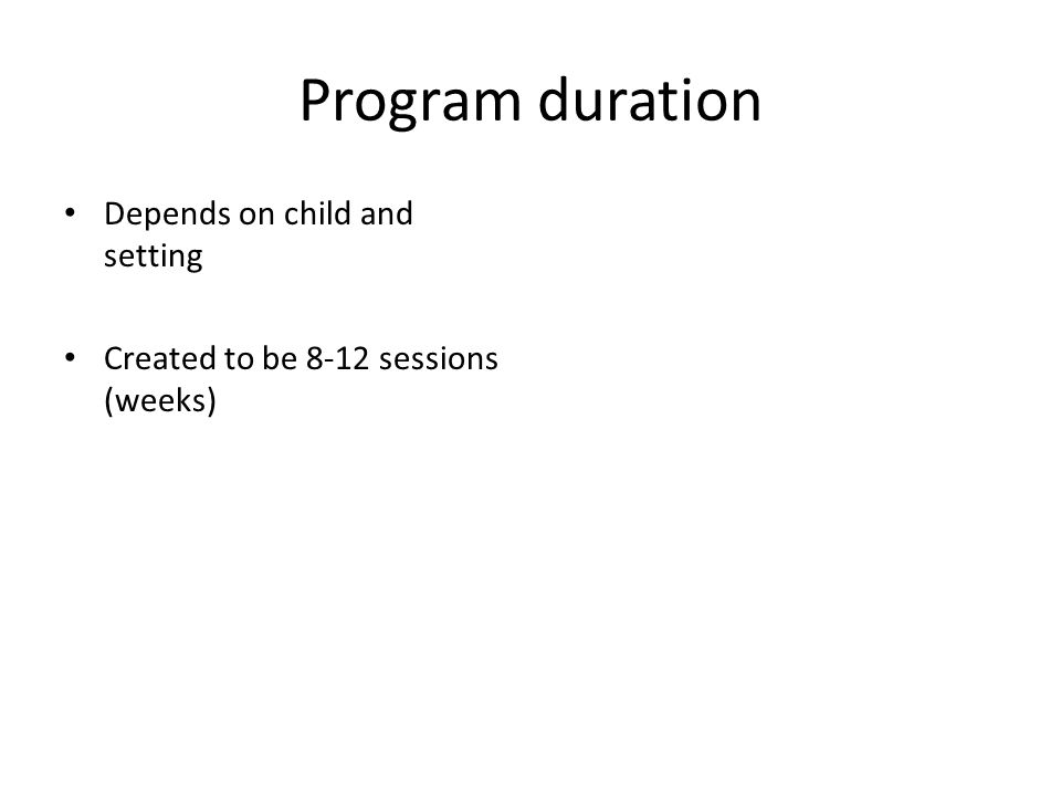 Program duration Depends on child and setting Created to be 8-12 sessions (weeks)