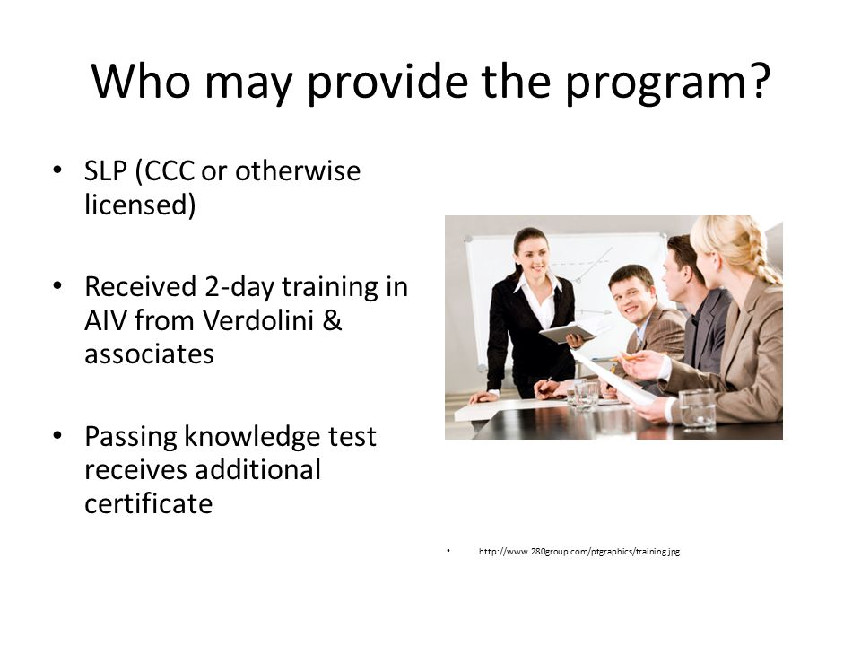 Who may provide the program? SLP (CCC or otherwise licensed) Received 2-day training in AIV from Verdolini & associates Passing knowledge test receive