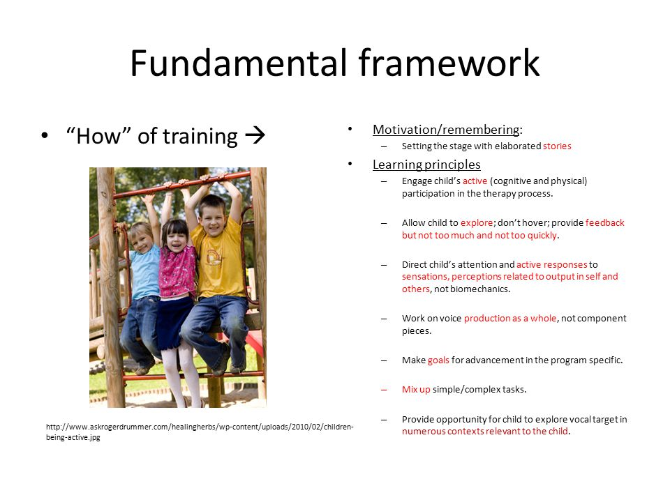 Fundamental framework How of training  Motivation/remembering: – Setting the stage with elaborated stories Learning principles – Engage child's active (cognitive and physical) participation in the therapy process.