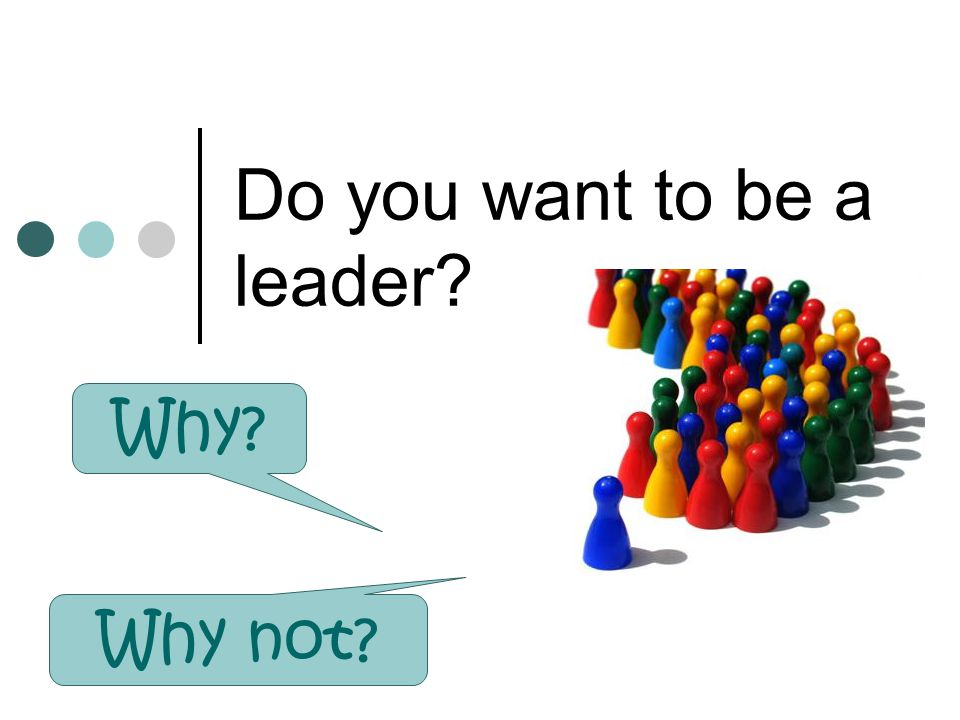 Do you want to be a leader? Why? Why not?