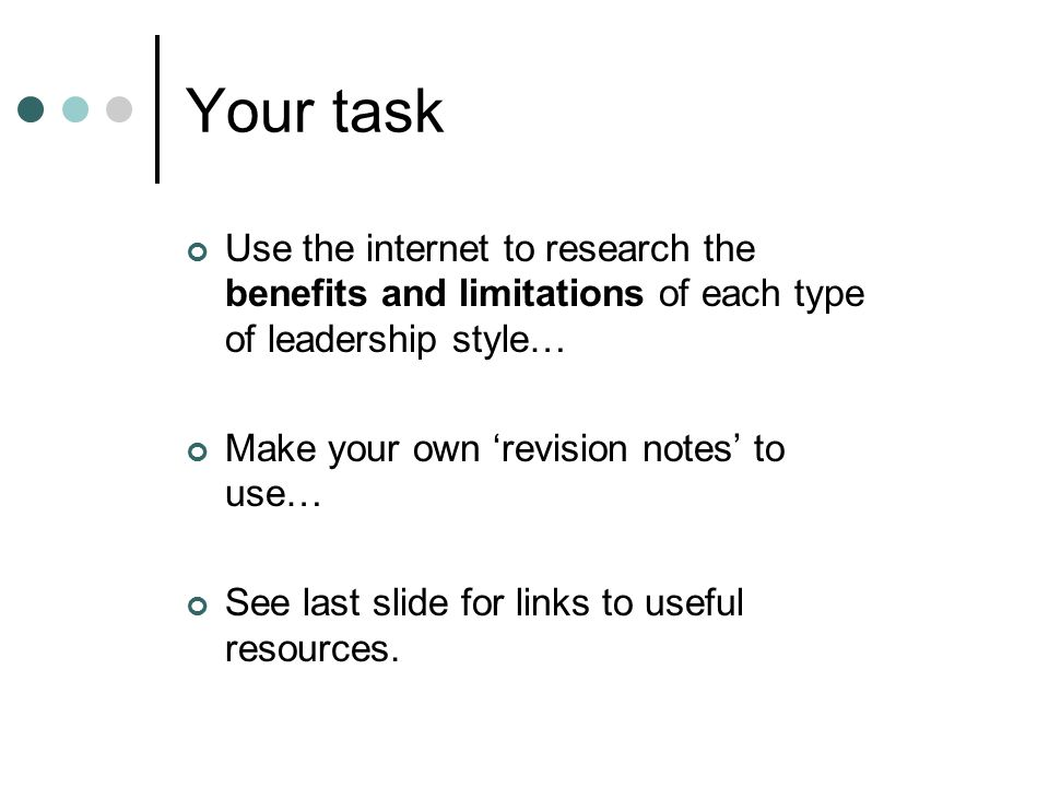 Your task Use the internet to research the benefits and limitations of each type of leadership style… Make your own 'revision notes' to use… See last