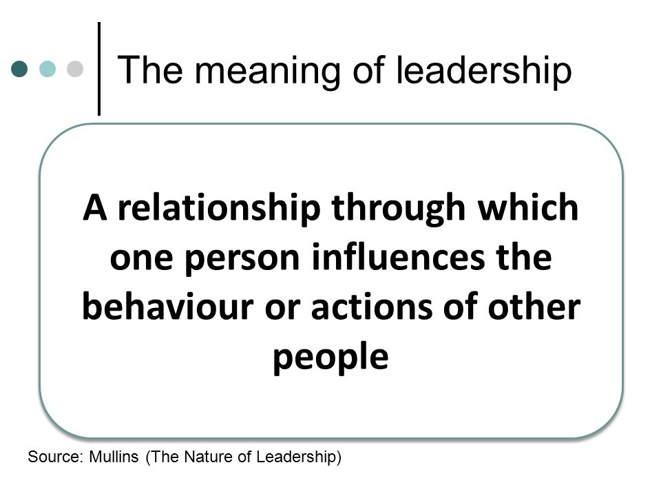 The meaning of leadership A relationship through which one person influences the behaviour or actions of other people Source: Mullins (The Nature of L