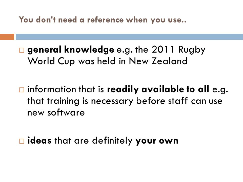 You don't need a reference when you use..  general knowledge e.g. the 2011 Rugby World Cup was held in New Zealand  information that is readily avai